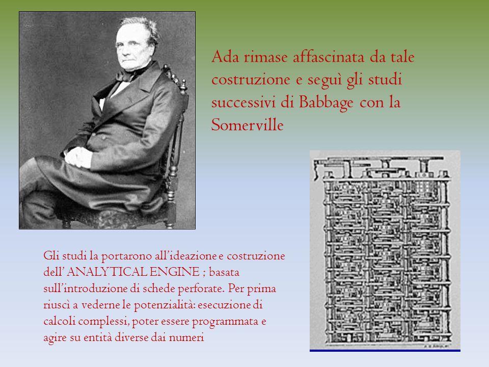 Ada rimase affascinata da tale costruzione e seguì gli studi successivi di Babbage con la Somerville Gli studi la portarono allideazione e costruzione dell ANALYTICAL ENGINE ; basata sullintroduzione di schede perforate.