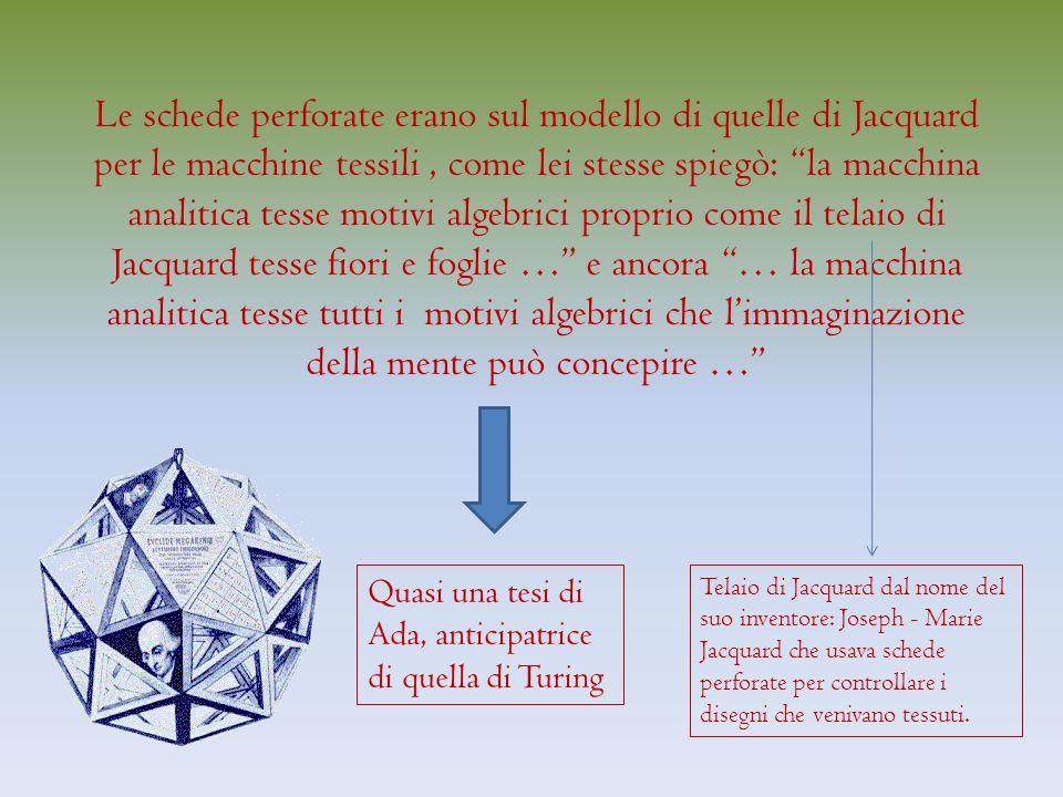 Le schede perforate erano sul modello di quelle di Jacquard per le macchine tessili, come lei stesse spiegò: la macchina analitica tesse motivi algebrici proprio come il telaio di Jacquard tesse fiori e foglie … e ancora … la macchina analitica tesse tutti i motivi algebrici che limmaginazione della mente può concepire … Quasi una tesi di Ada, anticipatrice di quella di Turing Telaio di Jacquard dal nome del suo inventore: Joseph - Marie Jacquard che usava schede perforate per controllare i disegni che venivano tessuti.