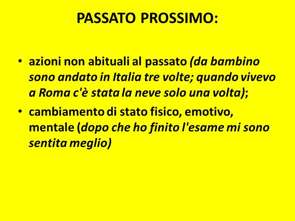 PASSATO PROSSIMO: azioni non abituali al passato (da bambino sono andato in Italia tre volte; quando vivevo a Roma c'è stata la neve solo una volta);