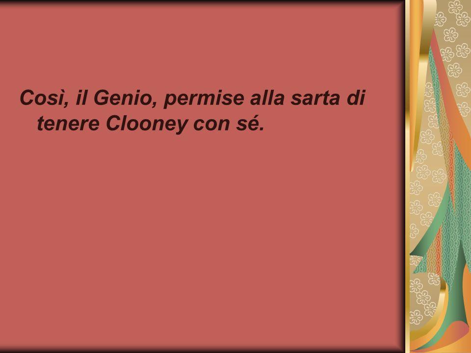 Così, il Genio, permise alla sarta di tenere Clooney con sé.