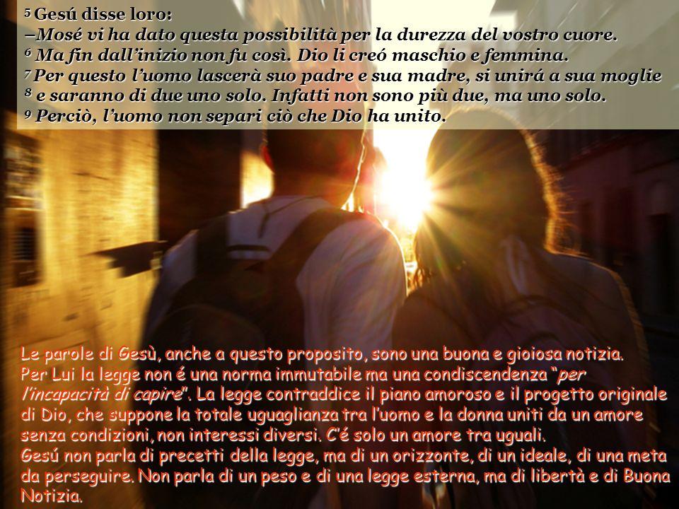 5 Gesú disse loro: –Mosé vi ha dato questa possibilità per la durezza del vostro cuore.