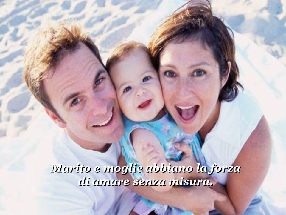 Marito e moglie abbiano la forza di amare senza misura. Marito e moglie abbiano la forza di amare senza misura.