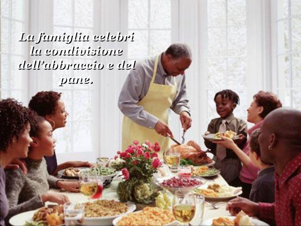 La famiglia celebri la condivisione dellabbraccio e del pane. La famiglia celebri la condivisione dellabbraccio e del pane.