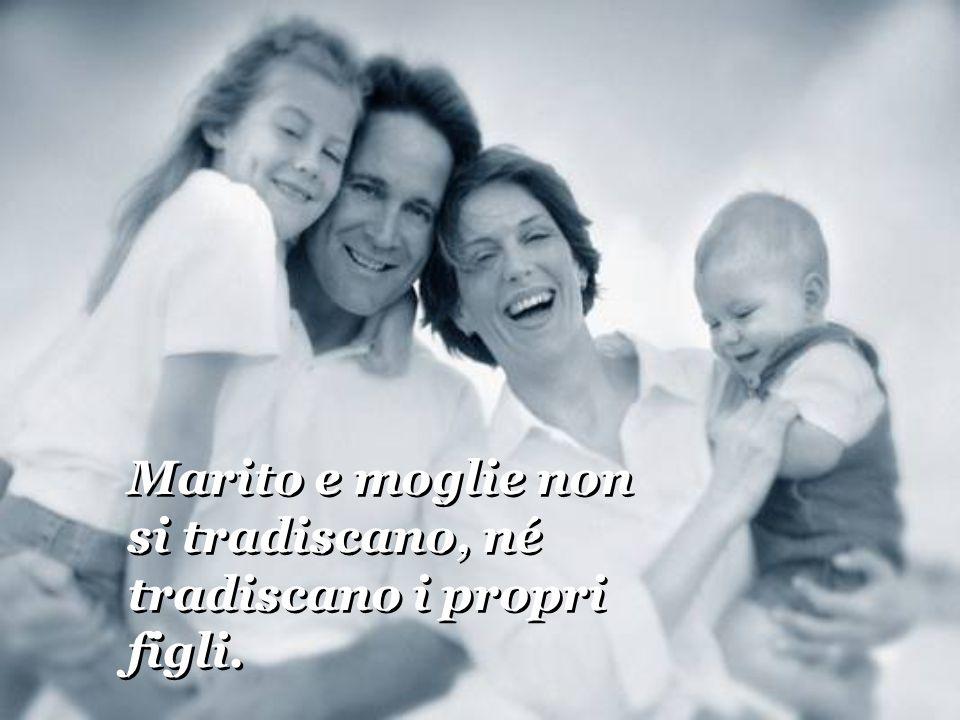 Marito e moglie non si tradiscano, né tradiscano i propri figli. Marito e moglie non si tradiscano, né tradiscano i propri figli.