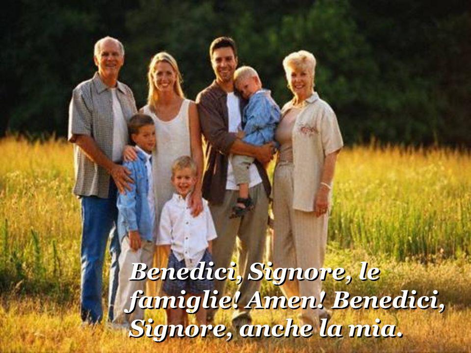 Benedici, Signore, le famiglie! Amen! Benedici, Signore, anche la mia.