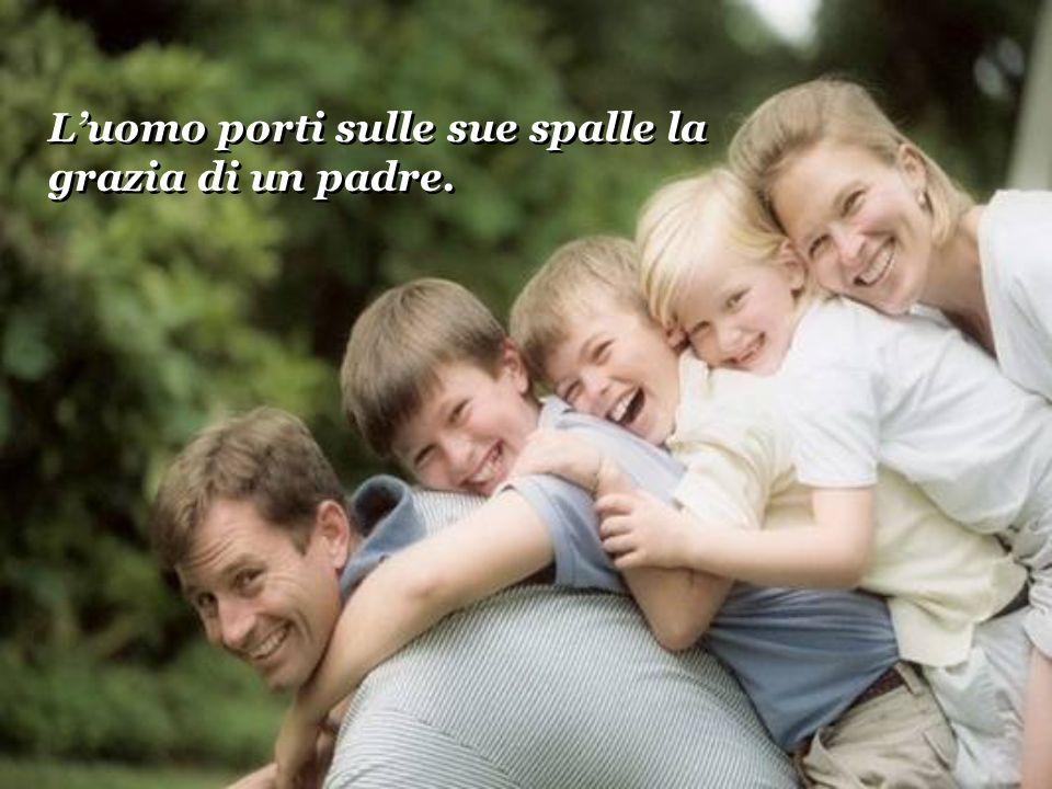 Luomo porti sulle sue spalle la grazia di un padre. Luomo porti sulle sue spalle la grazia di un padre.