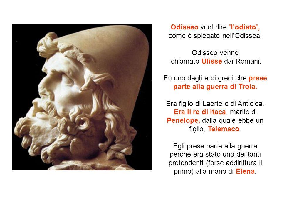 Odisseo vuol dire 'l'odiato', come è spiegato nell'Odissea. Odisseo venne chiamato Ulisse dai Romani. Fu uno degli eroi greci che prese parte alla gue