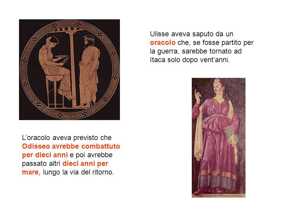 Ulisse aveva saputo da un oracolo che, se fosse partito per la guerra, sarebbe tornato ad Itaca solo dopo ventanni. Loracolo aveva previsto che Odisse
