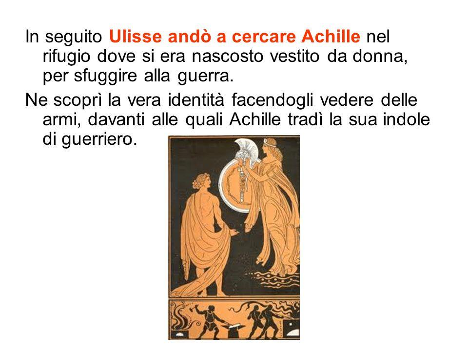 In seguito Ulisse andò a cercare Achille nel rifugio dove si era nascosto vestito da donna, per sfuggire alla guerra. Ne scoprì la vera identità facen