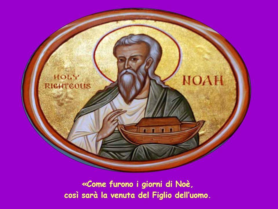 «Come furono i giorni di Noè, così sarà la venuta del Figlio delluomo.
