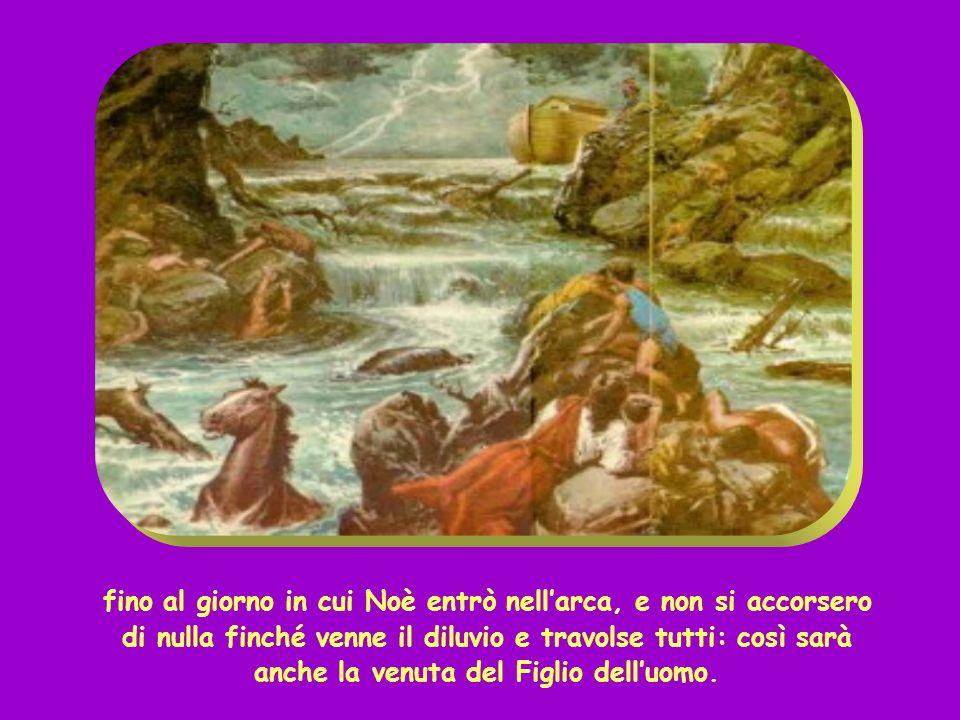 fino al giorno in cui Noè entrò nellarca, e non si accorsero di nulla finché venne il diluvio e travolse tutti: così sarà anche la venuta del Figlio delluomo.