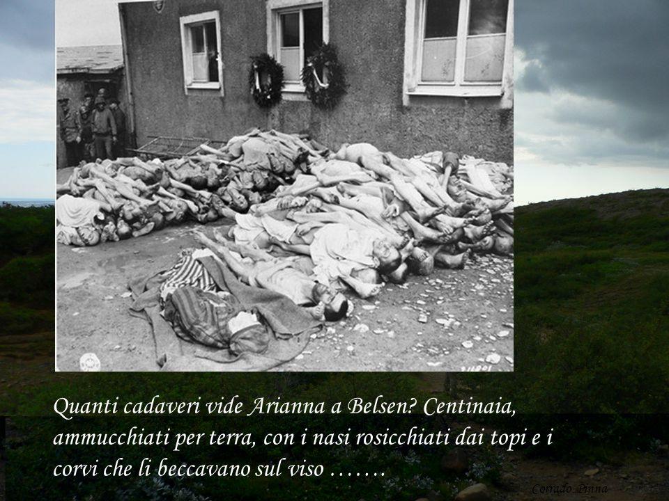 Quanti cadaveri vide Arianna a Belsen? Centinaia, ammucchiati per terra, con i nasi rosicchiati dai topi e i corvi che li beccavano sul viso ……. Corra