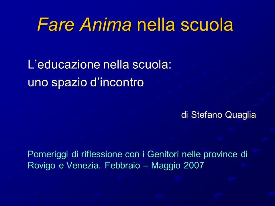 Fare Anima nella scuola Leducazione nella scuola: uno spazio dincontro di Stefano Quaglia Pomeriggi di riflessione con i Genitori nelle province di Rovigo e Venezia.