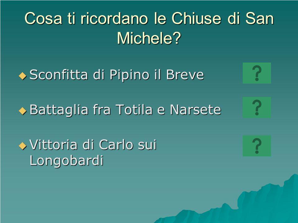 Cosa ti ricordano le Chiuse di San Michele? Sconfitta di Pipino il Breve Sconfitta di Pipino il Breve Battaglia fra Totila e Narsete Battaglia fra Tot