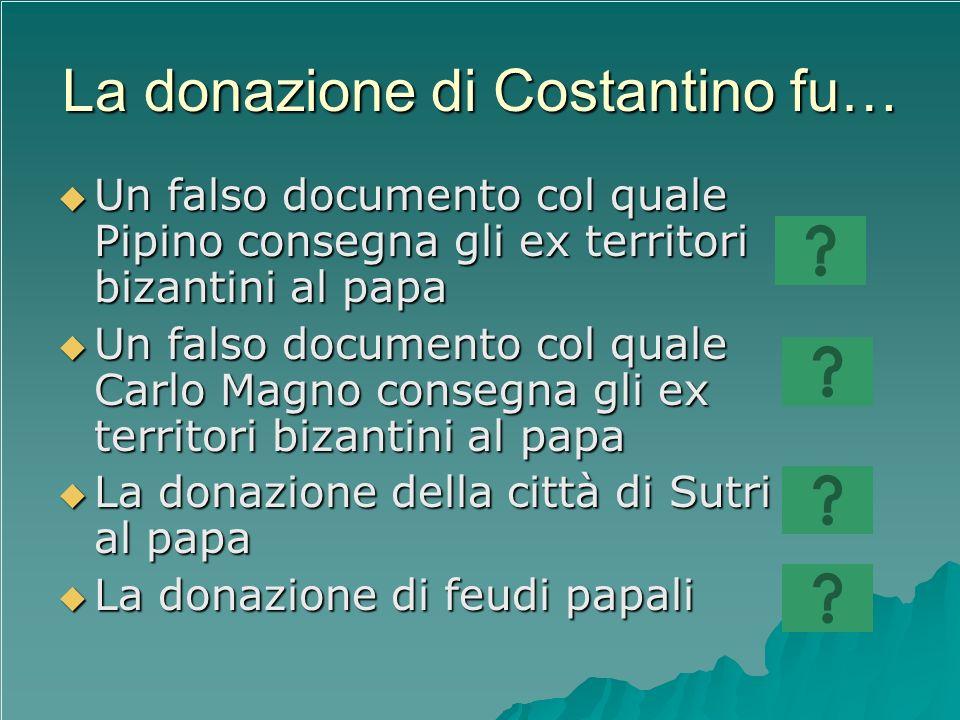 La donazione di Costantino fu… Un falso documento col quale Pipino consegna gli ex territori bizantini al papa Un falso documento col quale Pipino con