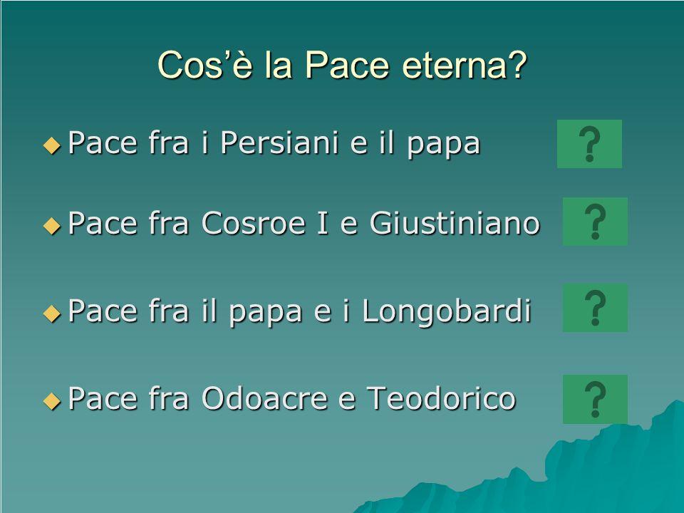 Cosè la Pace eterna? Pace fra i Persiani e il papa Pace fra i Persiani e il papa Pace fra Cosroe I e Giustiniano Pace fra Cosroe I e Giustiniano Pace