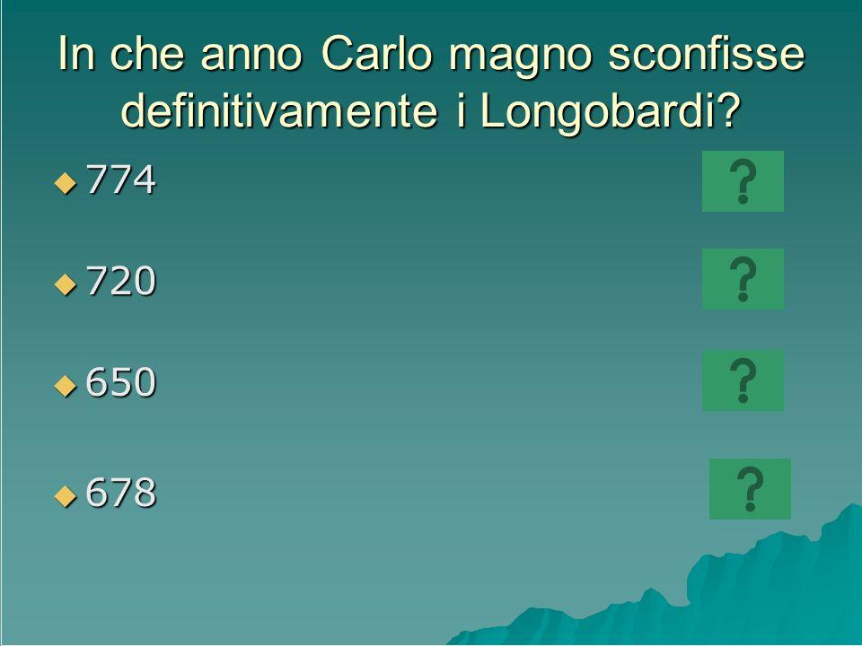 In che anno Carlo magno sconfisse definitivamente i Longobardi? 774 774 720 720 650 650 678 678