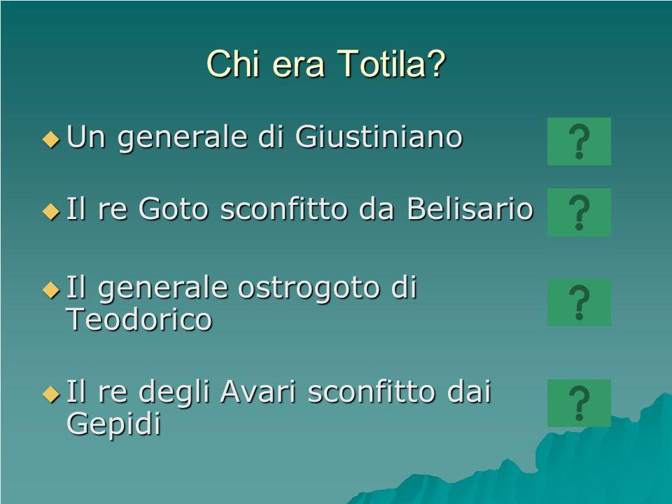 Chi era Totila? Un generale di Giustiniano Un generale di Giustiniano Il re Goto sconfitto da Belisario Il re Goto sconfitto da Belisario Il generale
