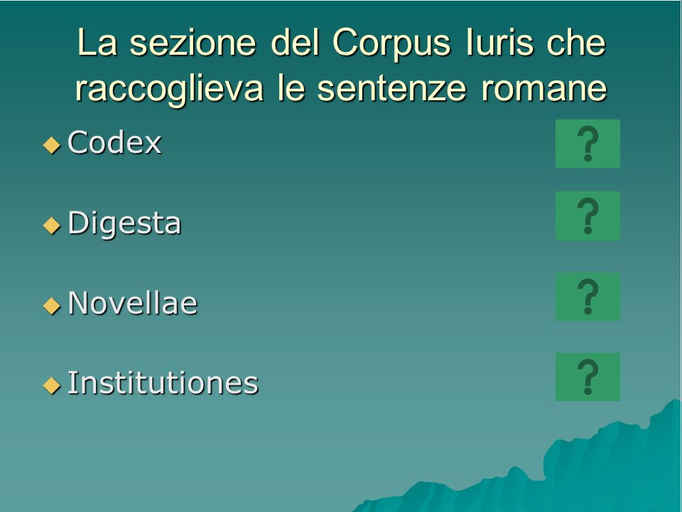 La sezione del Corpus Iuris che raccoglieva le sentenze romane Codex Codex Digesta Digesta Novellae Novellae Institutiones Institutiones
