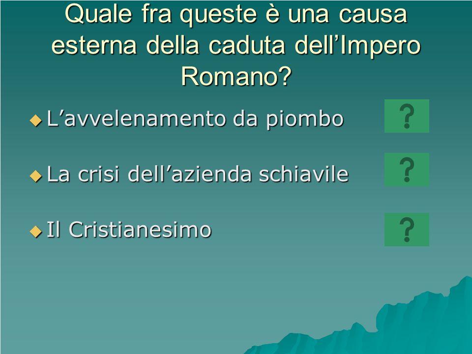Quale fra queste è una causa esterna della caduta dellImpero Romano? Lavvelenamento da piombo Lavvelenamento da piombo La crisi dellazienda schiavile