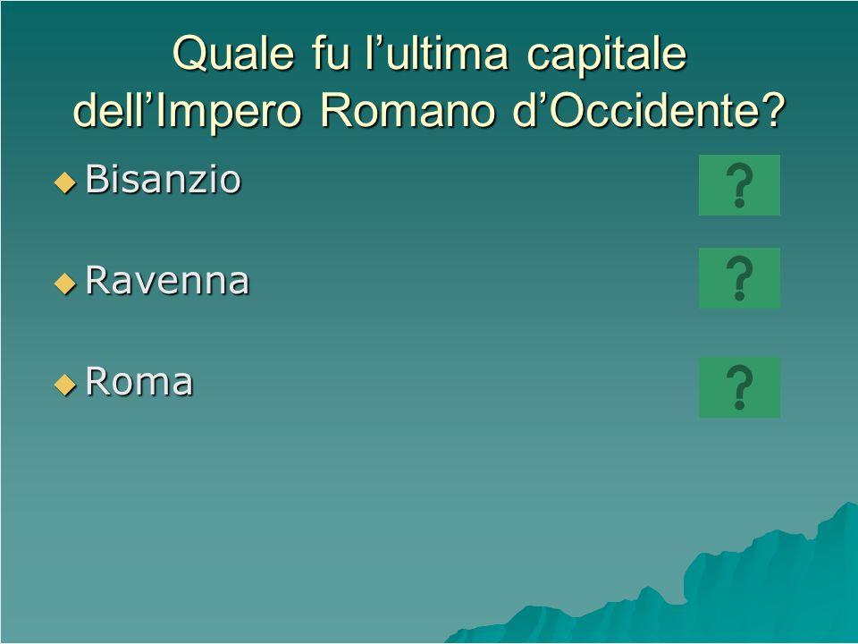 Quale fu lultima capitale dellImpero Romano dOccidente? Bisanzio Bisanzio Ravenna Ravenna Roma Roma
