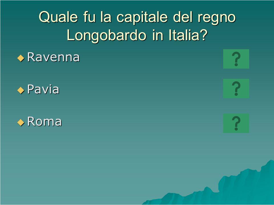 Quale fu la capitale del regno Longobardo in Italia? Ravenna Ravenna Pavia Pavia Roma Roma