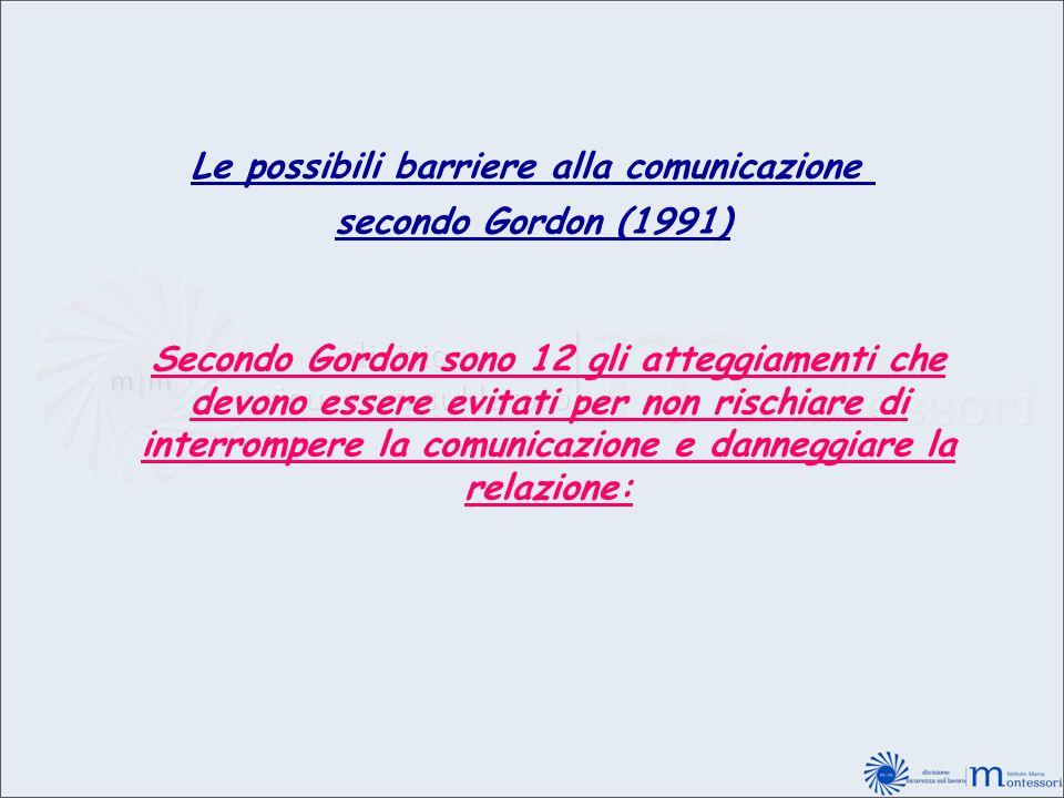Le possibili barriere alla comunicazione secondo Gordon (1991) Secondo Gordon sono 12 gli atteggiamenti che devono essere evitati per non rischiare di