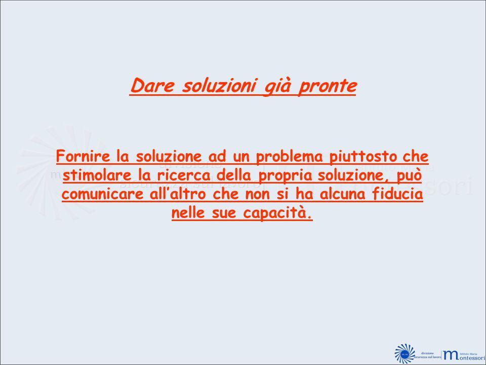 Dare soluzioni già pronte Fornire la soluzione ad un problema piuttosto che stimolare la ricerca della propria soluzione, può comunicare allaltro che