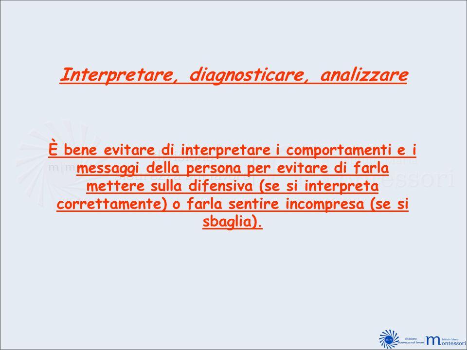 Interpretare, diagnosticare, analizzare È bene evitare di interpretare i comportamenti e i messaggi della persona per evitare di farla mettere sulla d