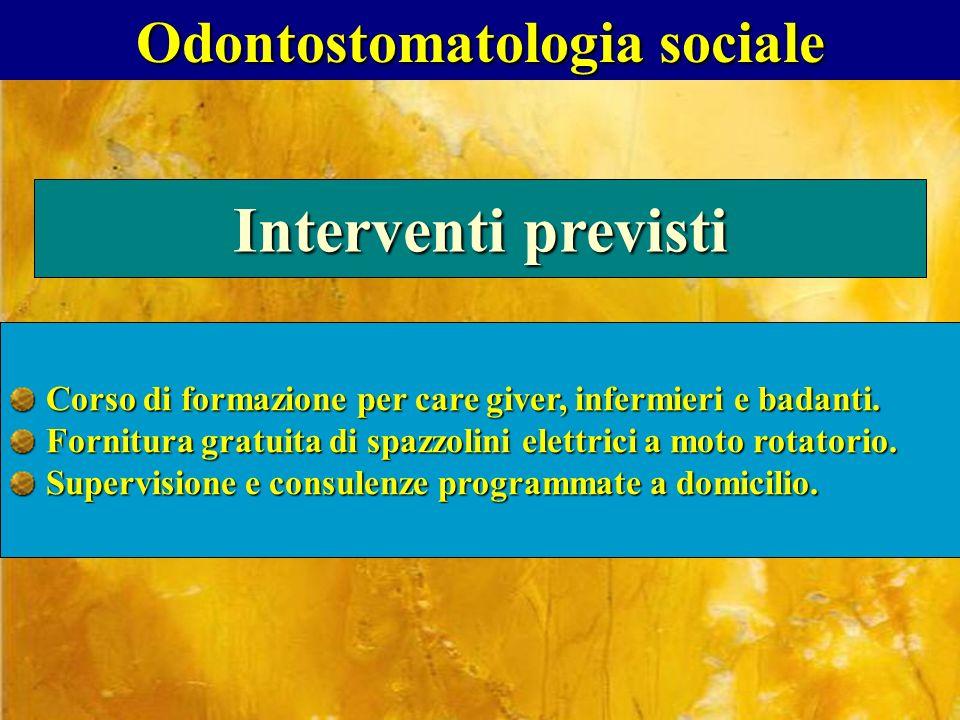 Odontostomatologia sociale Interventi previsti Corso di formazione per care giver, infermieri e badanti. Fornitura gratuita di spazzolini elettrici a