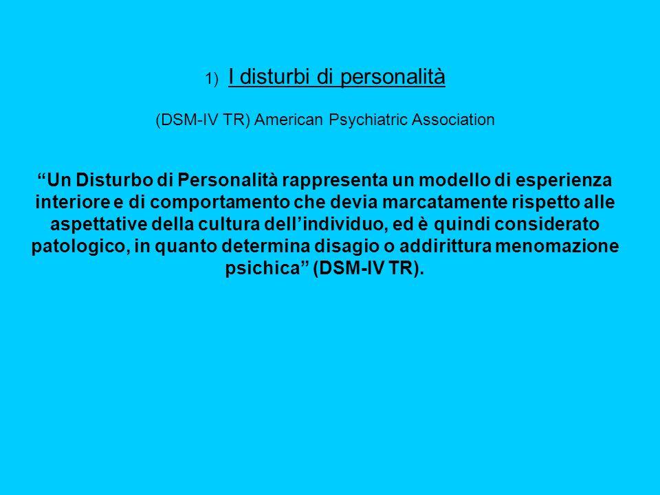 1) I disturbi di personalità (DSM-IV TR) American Psychiatric Association Un Disturbo di Personalità rappresenta un modello di esperienza interiore e di comportamento che devia marcatamente rispetto alle aspettative della cultura dellindividuo, ed è quindi considerato patologico, in quanto determina disagio o addirittura menomazione psichica (DSM-IV TR).