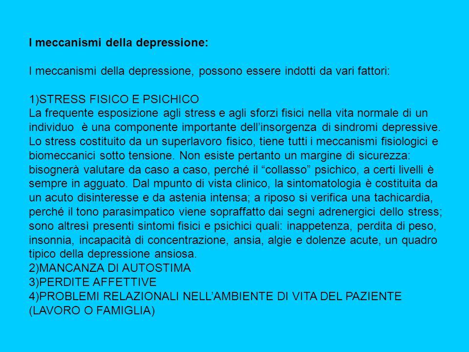 I meccanismi della depressione: I meccanismi della depressione, possono essere indotti da vari fattori: 1)STRESS FISICO E PSICHICO La frequente esposizione agli stress e agli sforzi fisici nella vita normale di un individuo è una componente importante dellinsorgenza di sindromi depressive.