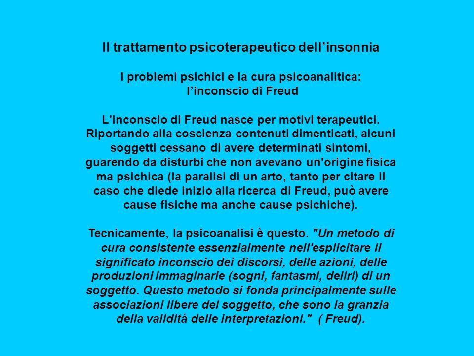 Il trattamento psicoterapeutico dellinsonnia I problemi psichici e la cura psicoanalitica: linconscio di Freud L inconscio di Freud nasce per motivi terapeutici.