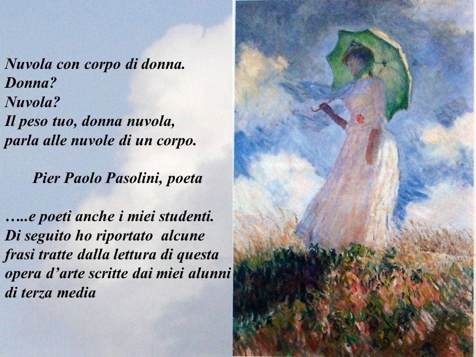 Nuvola con corpo di donna. Donna? Nuvola? Il peso tuo, donna nuvola, parla alle nuvole di un corpo. Pier Paolo Pasolini, poeta …..e poeti anche i miei