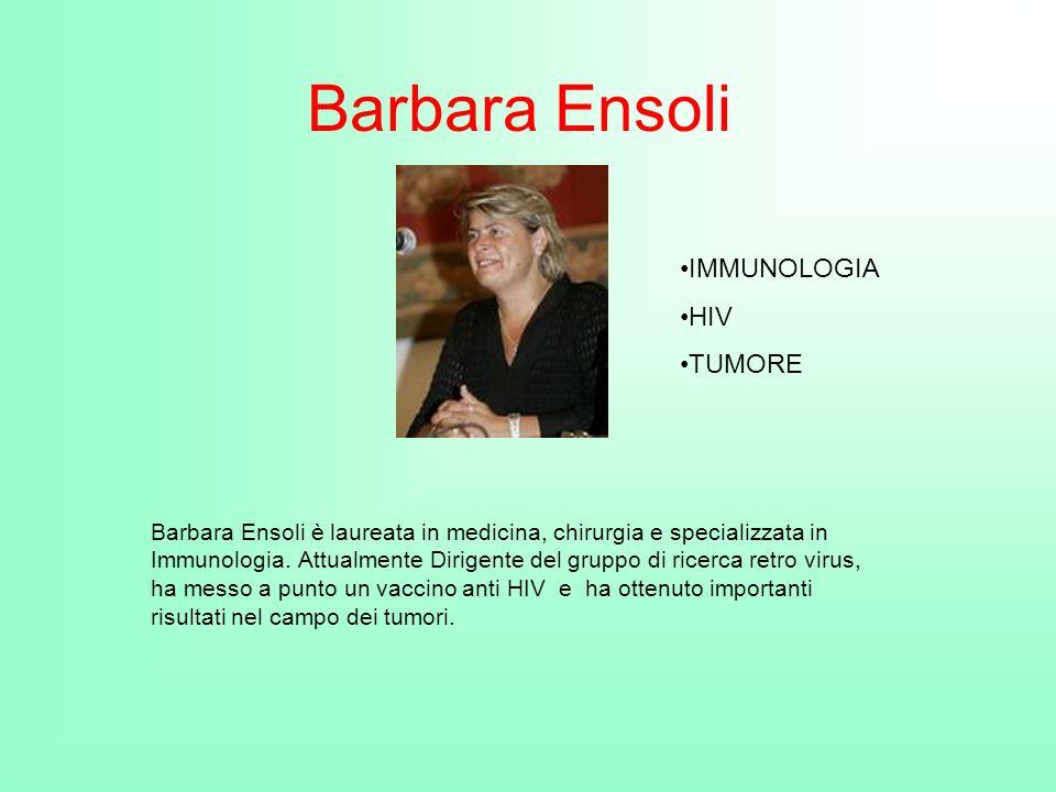 Barbara Ensoli Barbara Ensoli è laureata in medicina, chirurgia e specializzata in Immunologia. Attualmente Dirigente del gruppo di ricerca retro viru