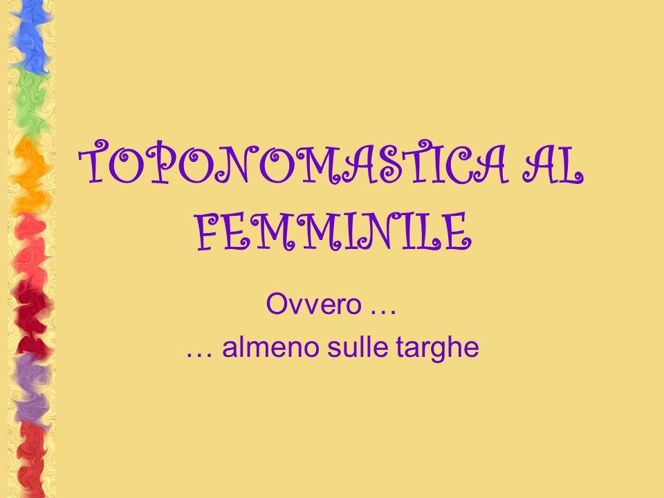 TOPONOMASTICA AL FEMMINILE Ovvero … … almeno sulle targhe