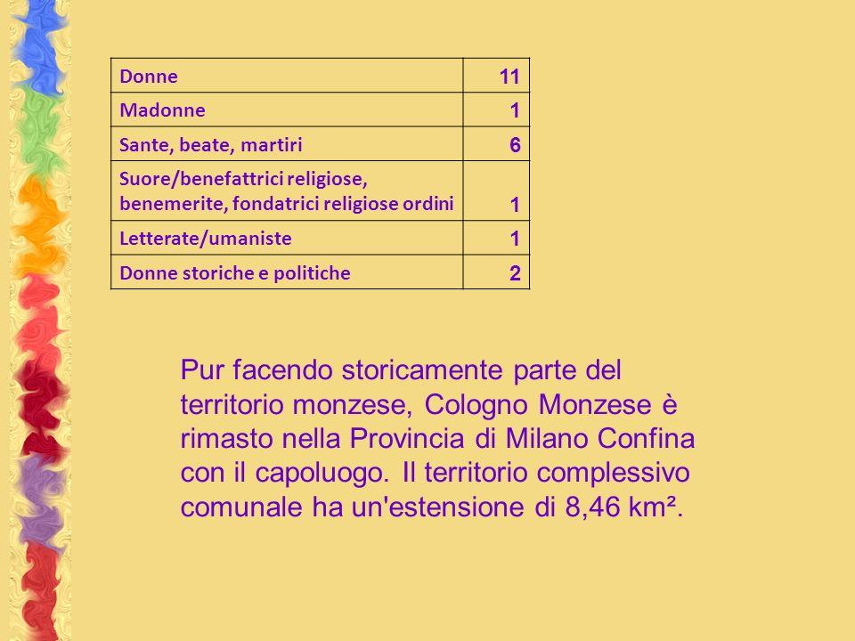 Donne 11 Madonne 1 Sante, beate, martiri 6 Suore/benefattrici religiose, benemerite, fondatrici religiose ordini 1 Letterate/umaniste 1 Donne storiche e politiche 2 Pur facendo storicamente parte del territorio monzese, Cologno Monzese è rimasto nella Provincia di Milano Confina con il capoluogo.