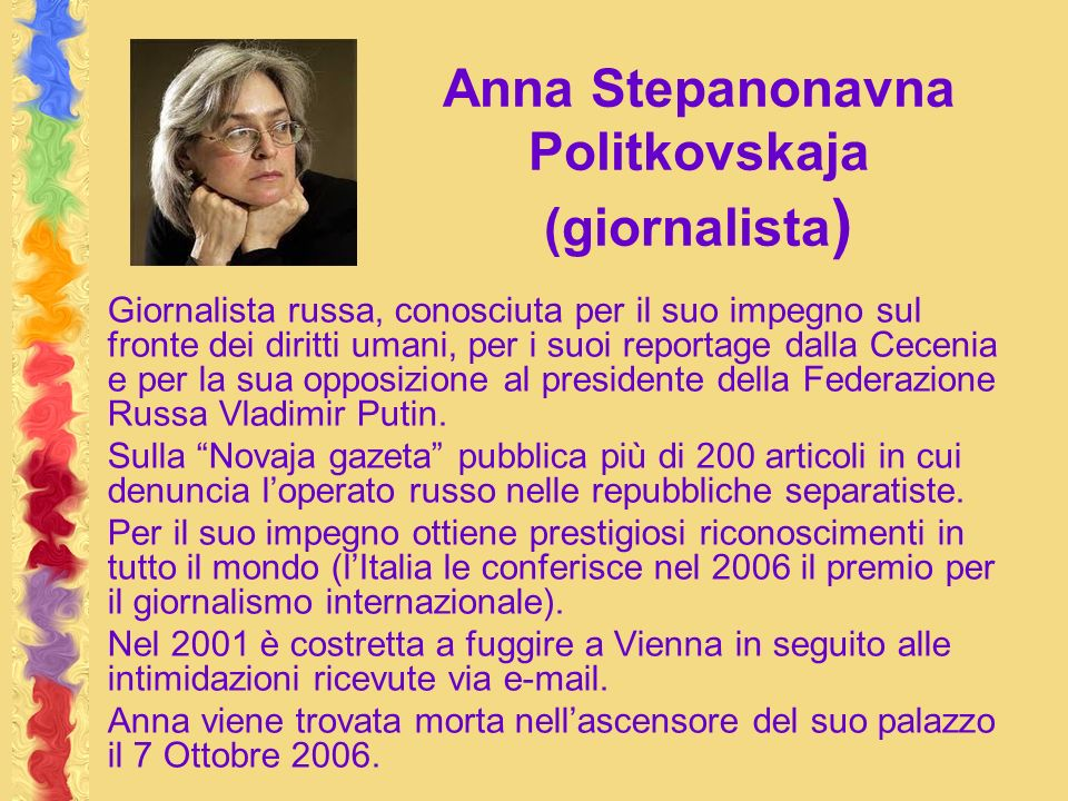 Anna Stepanonavna Politkovskaja (giornalista ) Giornalista russa, conosciuta per il suo impegno sul fronte dei diritti umani, per i suoi reportage dalla Cecenia e per la sua opposizione al presidente della Federazione Russa Vladimir Putin.