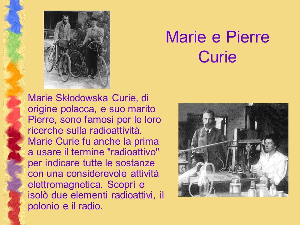 Marie e Pierre Curie Marie Skłodowska Curie, di origine polacca, e suo marito Pierre, sono famosi per le loro ricerche sulla radioattività. Marie Curi