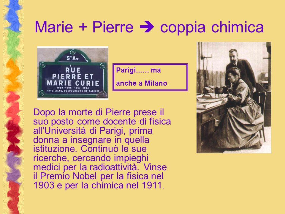 Marie + Pierre coppia chimica Dopo la morte di Pierre prese il suo posto come docente di fisica all Università di Parigi, prima donna a insegnare in quella istituzione.