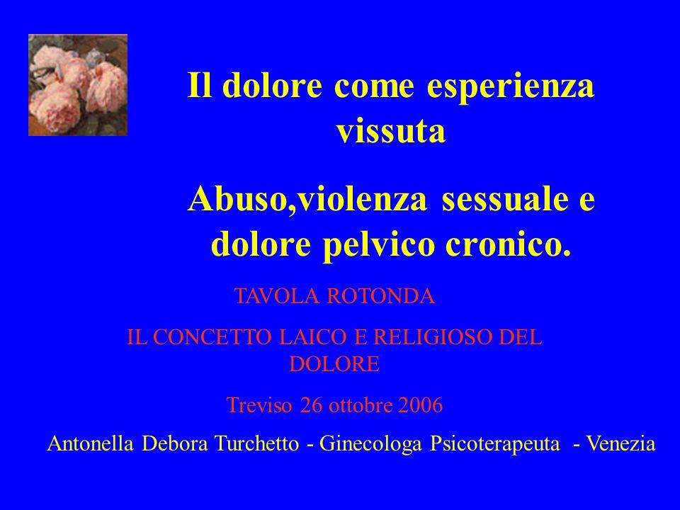 Il dolore come esperienza vissuta Abuso,violenza sessuale e dolore pelvico cronico. TAVOLA ROTONDA IL CONCETTO LAICO E RELIGIOSO DEL DOLORE Treviso 26