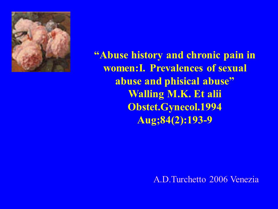 A.D.Turchetto 2006 Venezia Abuse history and chronic pain in women:I. Prevalences of sexual abuse and phisical abuse Walling M.K. Et alii Obstet.Gynec