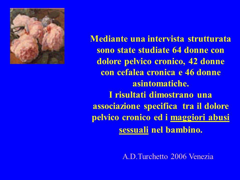 A.D.Turchetto 2006 Venezia Mediante una intervista strutturata sono state studiate 64 donne con dolore pelvico cronico, 42 donne con cefalea cronica e
