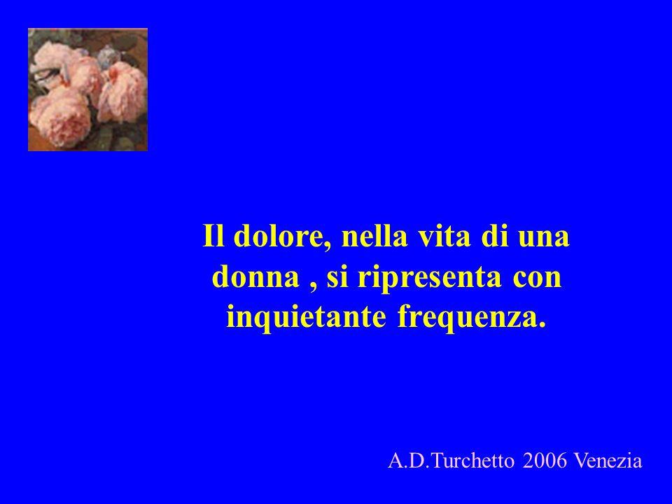 Il dolore, nella vita di una donna, si ripresenta con inquietante frequenza. A.D.Turchetto 2006 Venezia