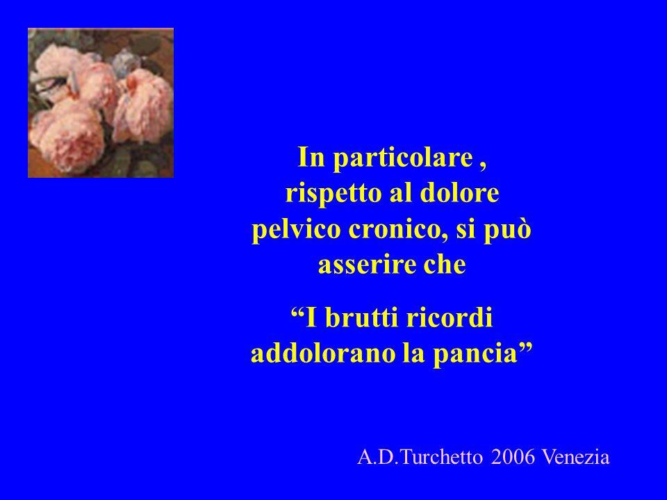 A.D.Turchetto 2006 Venezia In particolare, rispetto al dolore pelvico cronico, si può asserire che I brutti ricordi addolorano la pancia