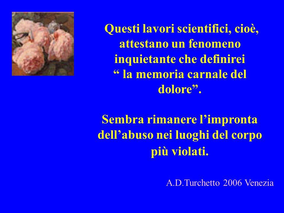 A.D.Turchetto 2006 Venezia Questi lavori scientifici, cioè, attestano un fenomeno inquietante che definirei la memoria carnale del dolore. Sembra rima