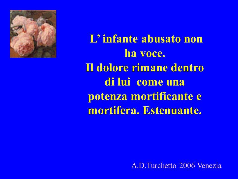 A.D.Turchetto 2006 Venezia L infante abusato non ha voce. Il dolore rimane dentro di lui come una potenza mortificante e mortifera. Estenuante.