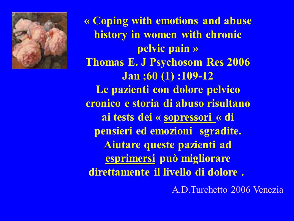 A.D.Turchetto 2006 Venezia « Coping with emotions and abuse history in women with chronic pelvic pain » Thomas E. J Psychosom Res 2006 Jan ;60 (1) :10