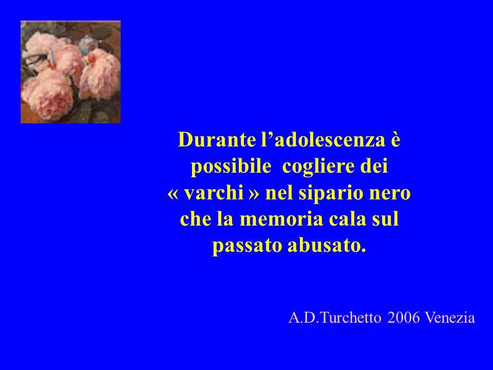 A.D.Turchetto 2006 Venezia Durante ladolescenza è possibile cogliere dei « varchi » nel sipario nero che la memoria cala sul passato abusato.