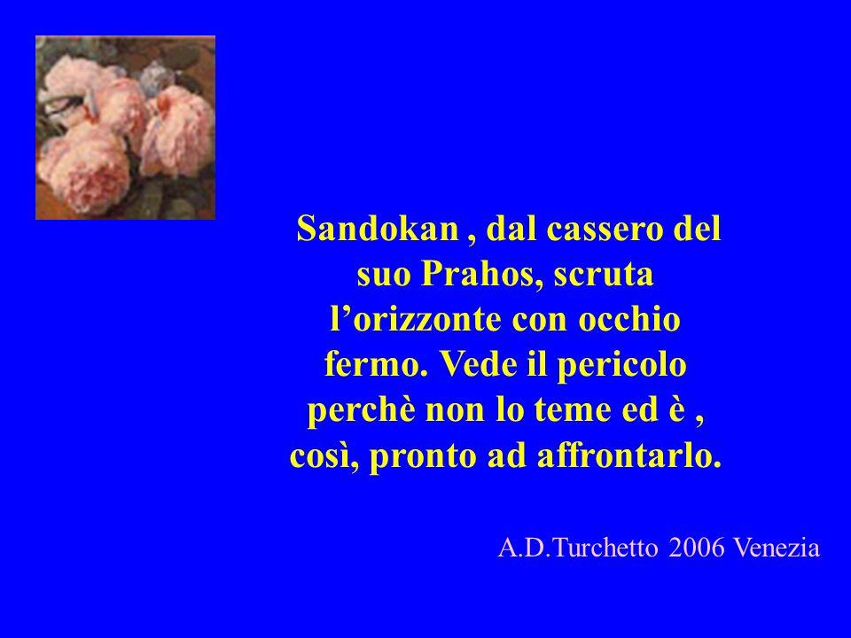 A.D.Turchetto 2006 Venezia Sandokan, dal cassero del suo Prahos, scruta lorizzonte con occhio fermo. Vede il pericolo perchè non lo teme ed è, così, p